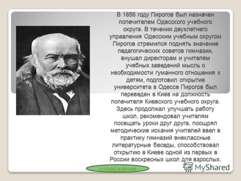 В 1856 году Пирогов был назначен попечителем Одесского учебного округа. В течении двухлетнего управления Одесским учебным округом Пирогов стремился поднять значение педагогических советов гимназии, внушал директорам и учителям учебных заведений мысль