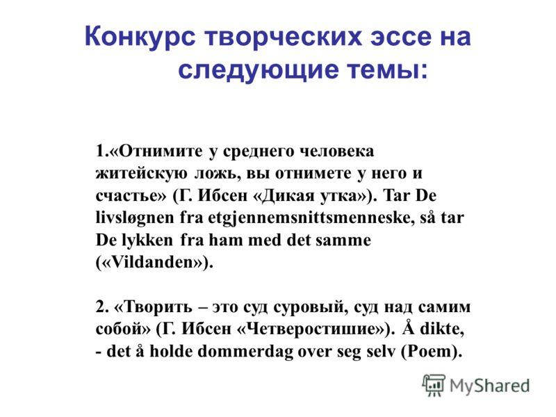 Конкурс творческих эссе на следующие темы: 1.«Отнимите у среднего человека житейскую ложь, вы отнимете у него и счастье» (Г. Ибсен «Дикая утка»). Tar De livsløgnen fra etgjennemsnittsmenneske, så tar De lykken fra ham med det samme («Vildanden»). 2.