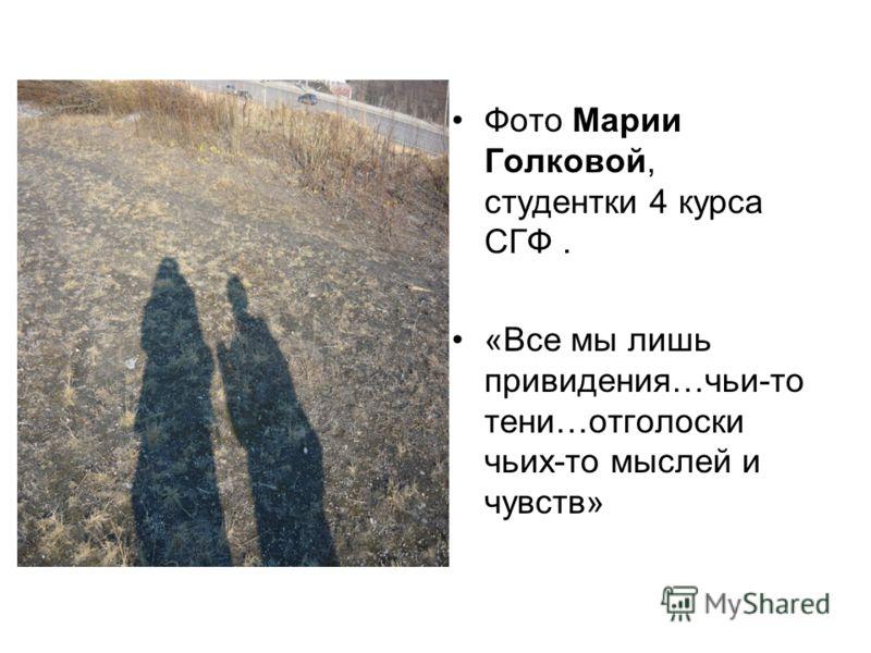 Фото Марии Голковой, студентки 4 курса СГФ. «Все мы лишь привидения…чьи-то тени…отголоски чьих-то мыслей и чувств»