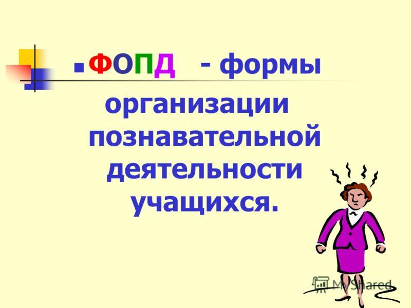 ФОПД - формы организации познавательной деятельности учащихся.
