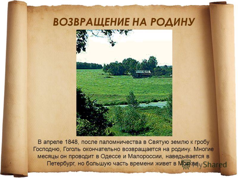 ВОЗВРАЩЕНИЕ НА РОДИНУ В апреле 1848, после паломничества в Святую землю к гробу Господню, Гоголь окончательно возвращается на родину. Многие месяцы он проводит в Одессе и Малороссии, наведывается в Петербург, но большую часть времени живет в Москве.