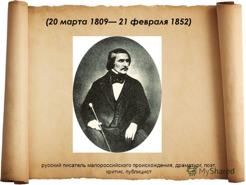 (20 марта 1809 21 февраля 1852) русский писатель малороссийского происхождения, драматург, поэт, критик, публицист