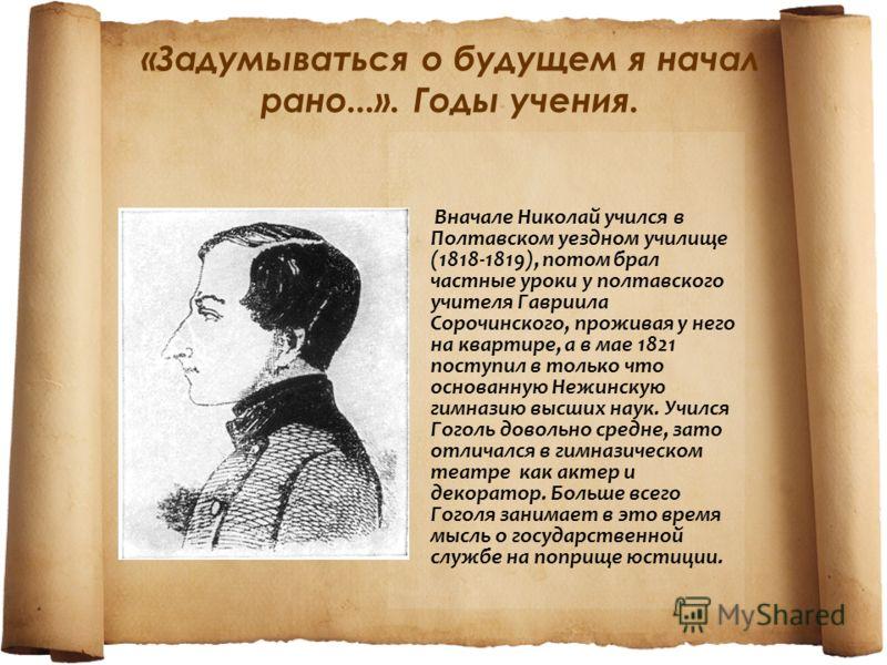 Вначале Николай учился в Полтавском уездном училище (1818-1819), потом брал частные уроки у полтавского учителя Гавриила Сорочинского, проживая у него на квартире, а в мае 1821 поступил в только что основанную Нежинскую гимназию высших наук. Учился Г