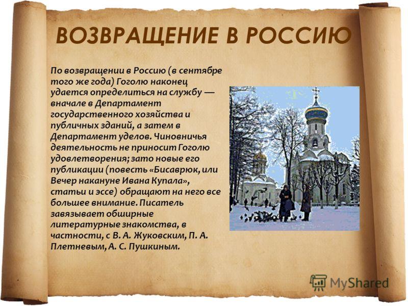 ВОЗВРАЩЕНИЕ В РОССИЮ По возвращении в Россию (в сентябре того же года) Гоголю наконец удается определиться на службу вначале в Департамент государственного хозяйства и публичных зданий, а затем в Департамент уделов. Чиновничья деятельность не приноси