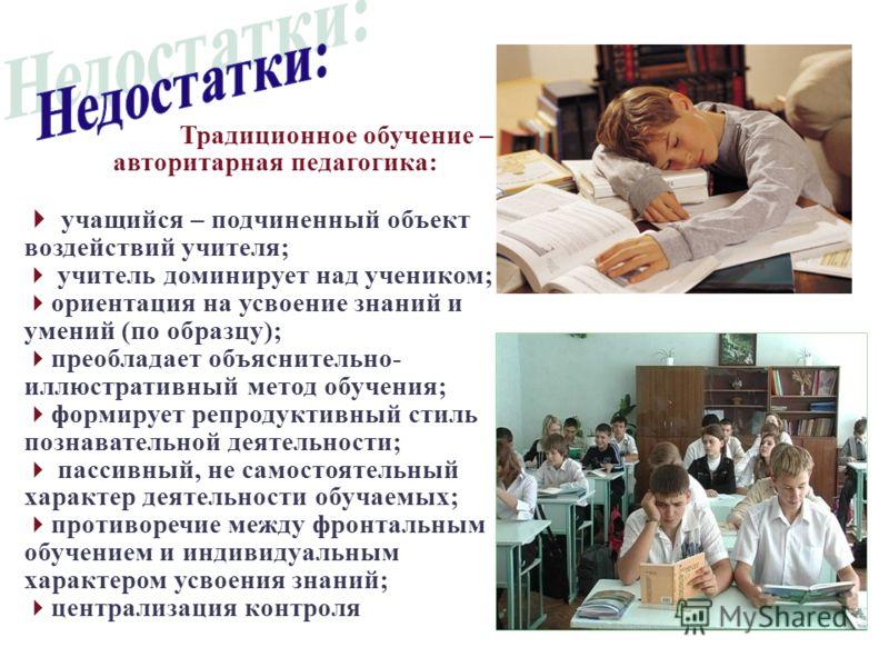 Традиционное обучение – авторитарная педагогика: учащийся – подчиненный объект воздействий учителя; учитель доминирует над учеником; ориентация на усвоение знаний и умений (по образцу); преобладает объяснительно- иллюстративный метод обучения; формир