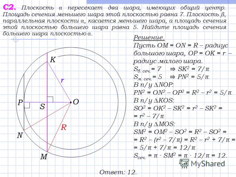 С2. С2. Плоскость α пересекает два шара, имеющих общий центр. Площадь сечения меньшего шара этой плоскостью равна 7. Плоскость β, параллельная плоскости α, касается меньшего шара, а площадь сечения этой плоскостью большего шара равна 5. Найдите площа