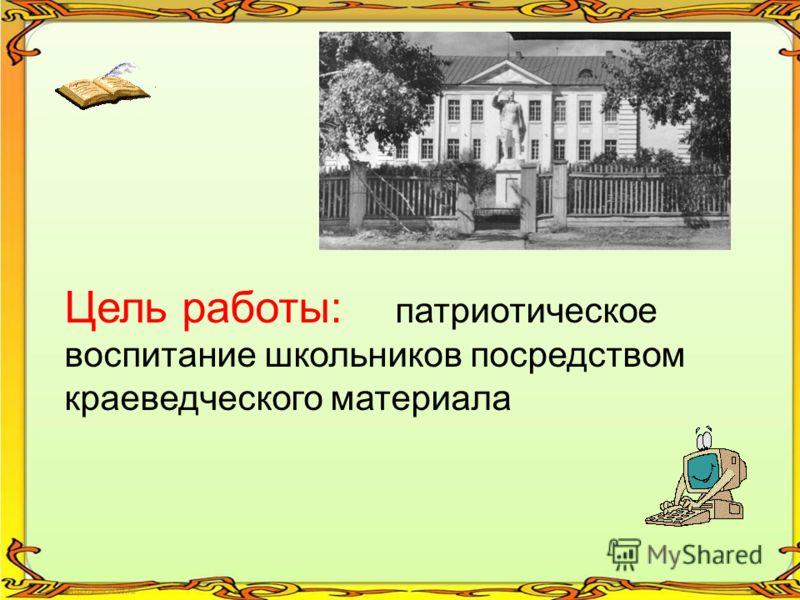 Цель работы: патриотическое воспитание школьников посредством краеведческого материала