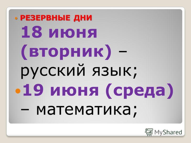 РЕЗЕРВНЫЕ ДНИ РЕЗЕРВНЫЕ ДНИ 18 июня (вторник) – русский язык; 19 июня (среда) – математика;
