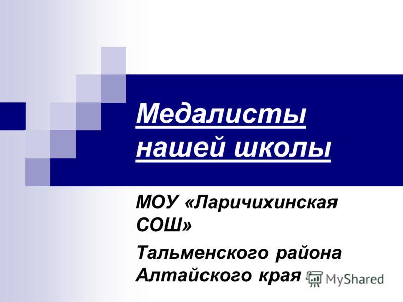 Медалисты нашей школы МОУ «Ларичихинская СОШ» Тальменского района Алтайского края