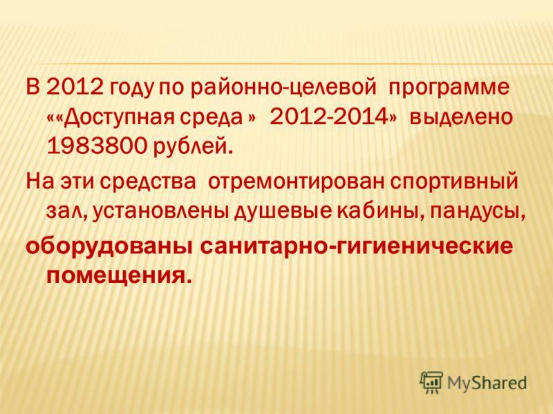 В 2012 году по районно-целевой программе ««Доступная среда » 2012-2014» выделено 1983800 рублей. На эти средства отремонтирован спортивный зал, установлены душевые кабины, пандусы, оборудованы санитарно-гигиенические помещения.