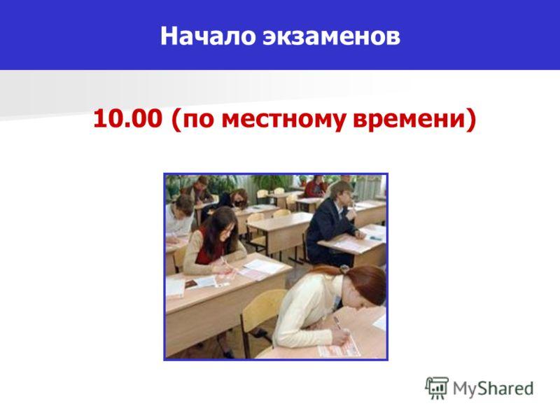 10.00 (по местному времени) Начало экзаменов