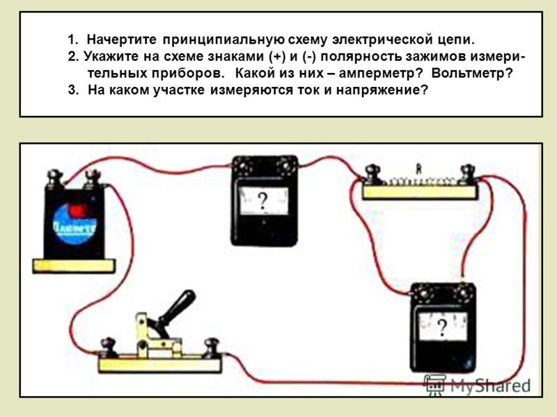 1. Начертите принципиальную схему электрической цепи. 2. Укажите на схеме знаками (+) и (-) полярность зажимов измери- тельных приборов. Какой из них – амперметр? Вольтметр? 3. На каком участке измеряются ток и напряжение?