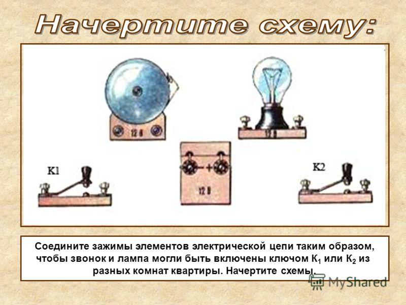 Соедините зажимы элементов электрической цепи таким образом, чтобы звонок и лампа могли быть включены ключом К 1 или К 2 из разных комнат квартиры. Начертите схемы.