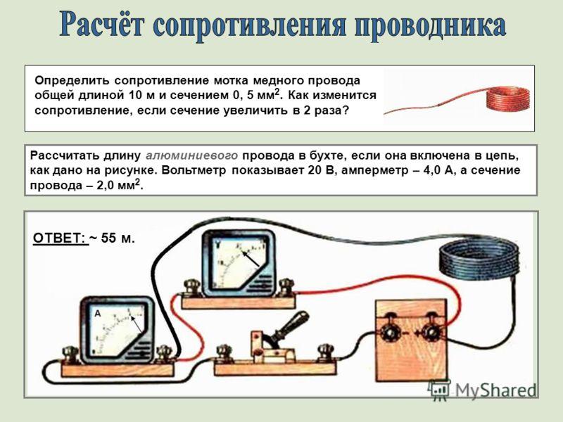 ОТВЕТ: ~ 55 м. Определить сопротивление мотка медного провода общей длиной 10 м и сечением 0, 5 мм 2. Как изменится сопротивление, если сечение увеличить в 2 раза? Рассчитать длину алюминиевого провода в бухте, если она включена в цепь, как дано на р