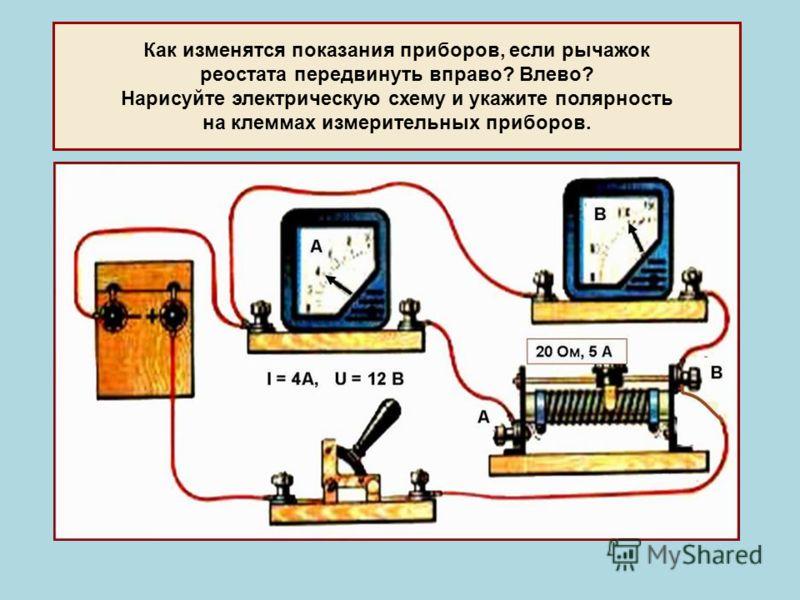 Как изменятся показания приборов, если рычажок реостата передвинуть вправо? Влево? Нарисуйте электрическую схему и укажите полярность на клеммах измерительных приборов.