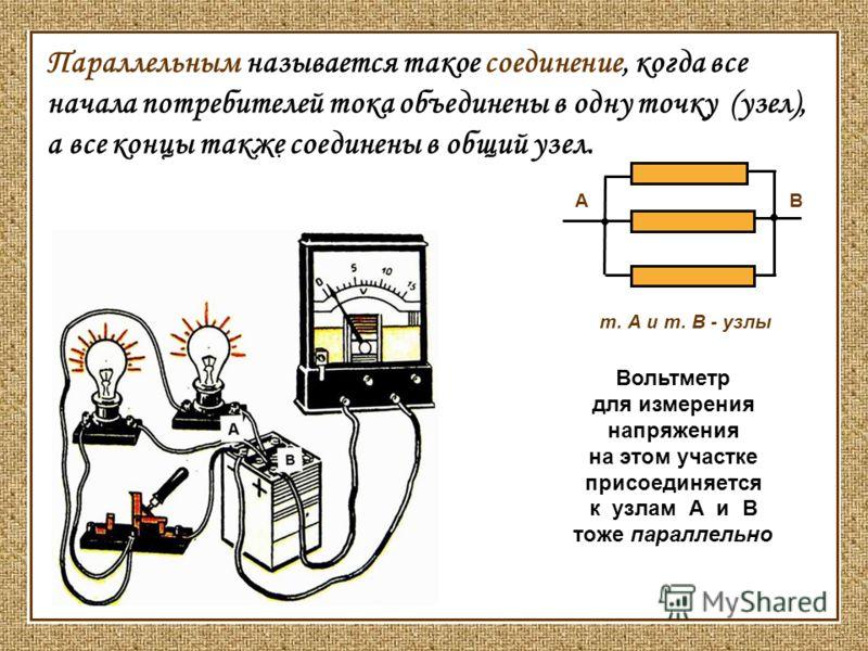 Параллельным называется такое соединение, когда все начала потребителей тока объединены в одну точку (узел), а все концы также соединены в общий узел. т. А и т. В - узлы Вольтметр для измерения напряжения на этом участке присоединяется к узлам А и В