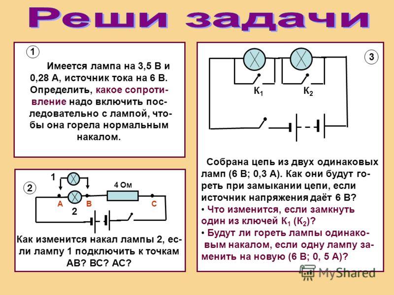 1 Имеется лампа на 3,5 В и 0,28 А, источник тока на 6 В. Определить, какое сопроти- вление надо включить пос- ледовательно с лампой, что- бы она горела нормальным накалом. 2 3 Собрана цепь из двух одинаковых ламп (6 В; 0,3 А). Как они будут го- реть