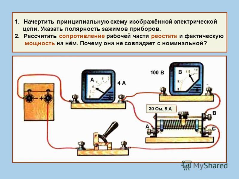 1.Начертить принципиальную схему изображённой электрической цепи. Указать полярность зажимов приборов. 2.Рассчитать сопротивление рабочей части реостата и фактическую мощность на нём. Почему она не совпадает с номинальной?