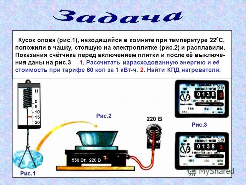 Кусок олова (рис.1), находящийся в комнате при температуре 22 0 С, положили в чашку, стоящую на электроплитке (рис.2) и расплавили. Показания счётчика перед включением плитки и после её выключе- ния даны на рис.3 1. Рассчитать израсходованную энергию