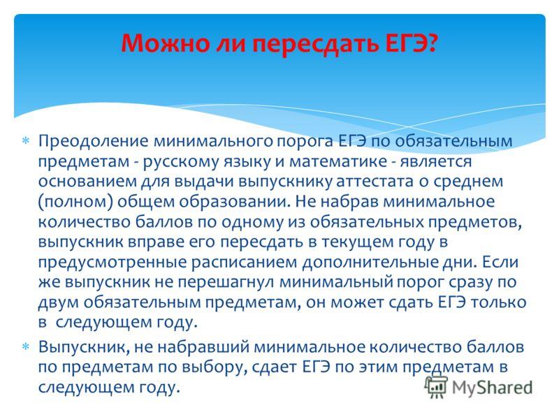 Преодоление минимального порога ЕГЭ по обязательным предметам - русскому языку и математике - является основанием для выдачи выпускнику аттестата о среднем (полном) общем образовании. Не набрав минимальное количество баллов по одному из обязательных