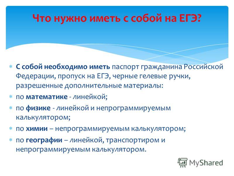 С собой необходимо иметь паспорт гражданина Российской Федерации, пропуск на ЕГЭ, черные гелевые ручки, разрешенные дополнительные материалы: по математике - линейкой; по физике - линейкой и непрограммируемым калькулятором; по химии – непрограммируем