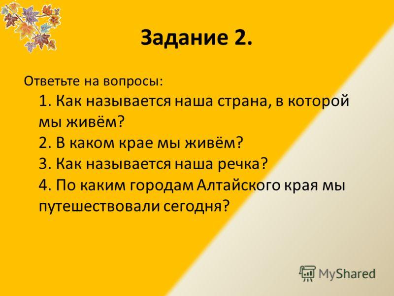 Задание 2. Ответьте на вопросы: 1. Как называется наша страна, в которой мы живём? 2. В каком крае мы живём? 3. Как называется наша речка? 4. По каким городам Алтайского края мы путешествовали сегодня?