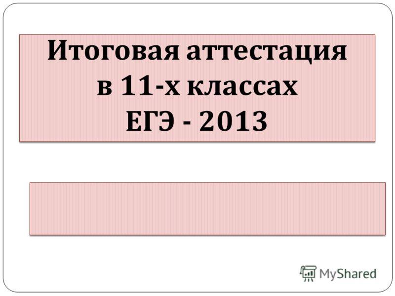 Итоговая аттестация в 11- х классах ЕГЭ - 2013 Итоговая аттестация в 11- х классах ЕГЭ - 2013