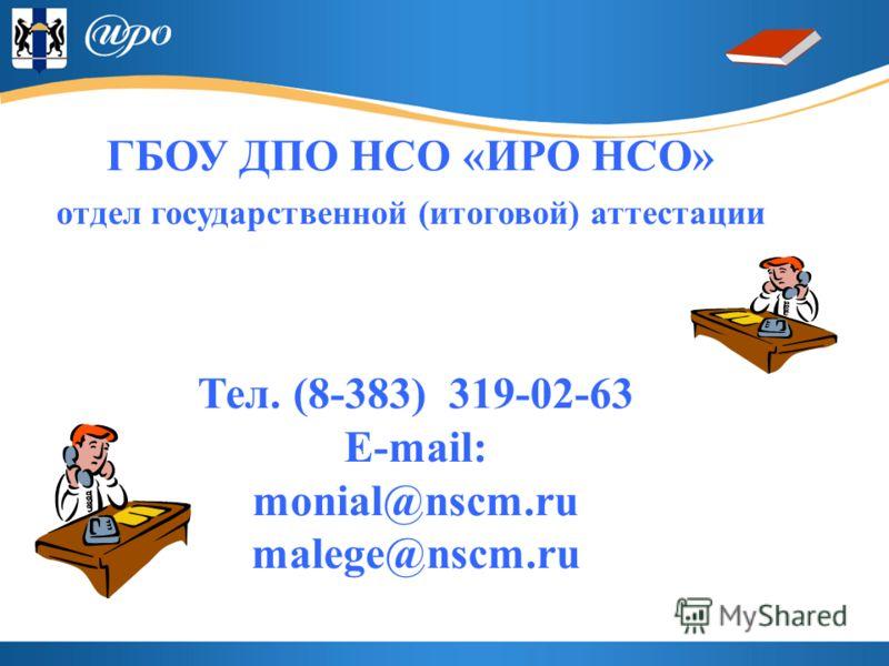 ГБОУ ДПО НСО «ИРО НСО» отдел государственной (итоговой) аттестации Тел. (8-383) 319-02-63 Е-mail: monial@nscm.ru malege@nscm.ru