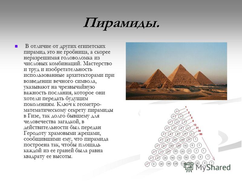 Пирамиды. В отличие от других египетских пирамид это не гробница, а скорее неразрешимая головоломка из числовых комбинаций. Мастерство и труд и изобретательность использованные архитекторами при возведении вечного символа, указывают на чрезвычайную в
