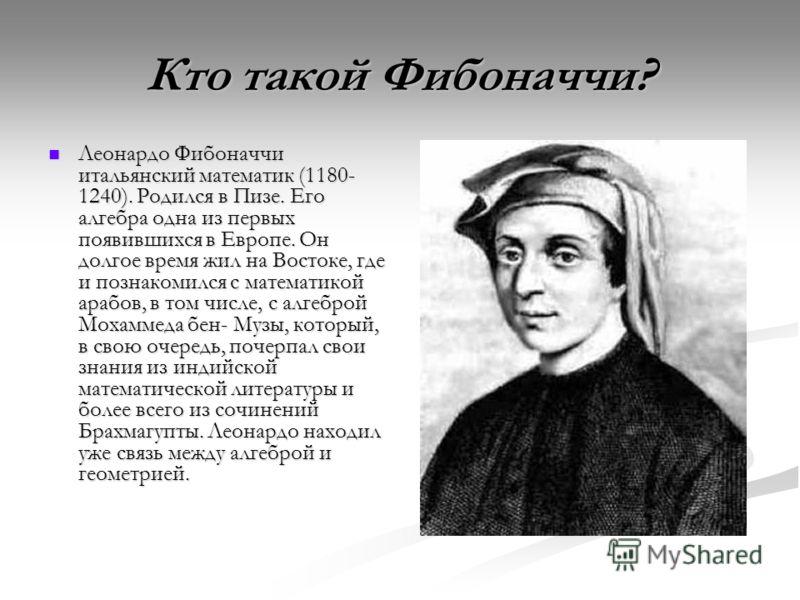 Кто такой Фибоначчи? Леонардо Фибоначчи итальянский математик (1180- 1240). Родился в Пизе. Его алгебра одна из первых появившихся в Европе. Он долгое время жил на Востоке, где и познакомился с математикой арабов, в том числе, с алгеброй Мохаммеда бе