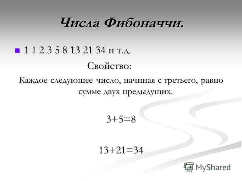 Числа Фибоначчи. 1 1 2 3 5 8 13 21 34 и т.д. 1 1 2 3 5 8 13 21 34 и т.д. Свойство: Каждое следующее число, начиная с третьего, равно сумме двух предыдущих. 3+5=813+21=34