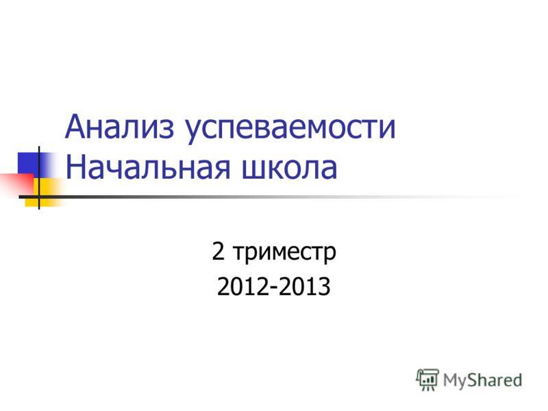 Анализ успеваемости Начальная школа 2 триместр 2012-2013