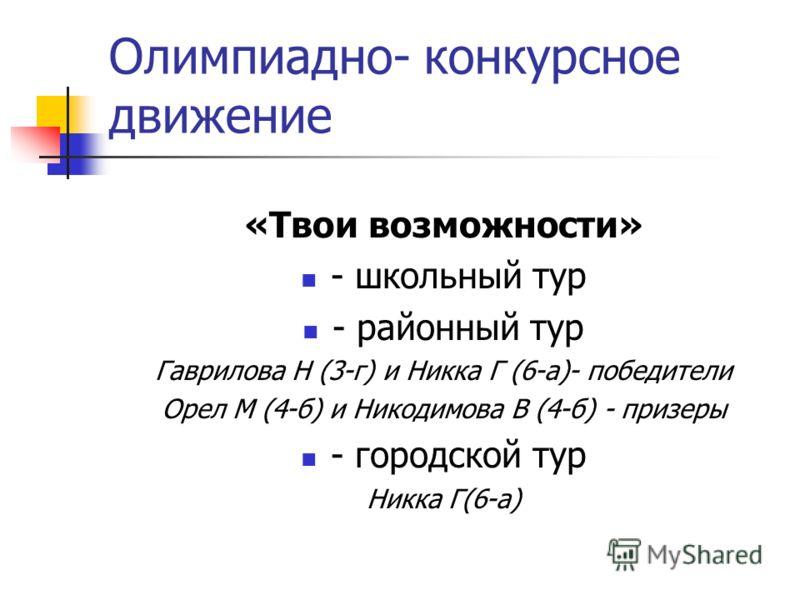Олимпиадно- конкурсное движение «Твои возможности» - школьный тур - районный тур Гаврилова Н (3-г) и Никка Г (6-а)- победители Орел М (4-б) и Никодимова В (4-б) - призеры - городской тур Никка Г(6-а)