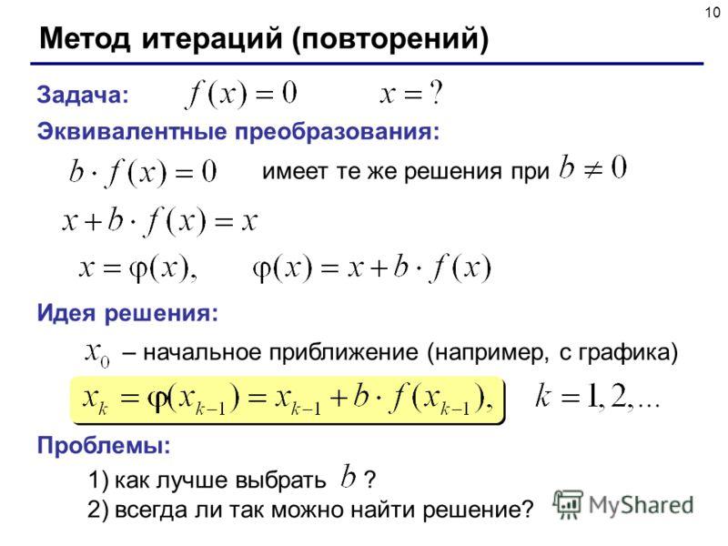 10 Метод итераций (повторений) Задача: Эквивалентные преобразования: имеет те же решения при Идея решения: – начальное приближение (например, с графика) Проблемы: 1)как лучше выбрать ? 2)всегда ли так можно найти решение?