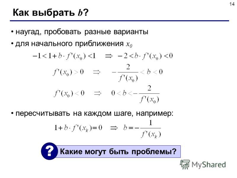 14 Как выбрать b ? наугад, пробовать разные варианты для начального приближения x 0 пересчитывать на каждом шаге, например: Какие могут быть проблемы? ?