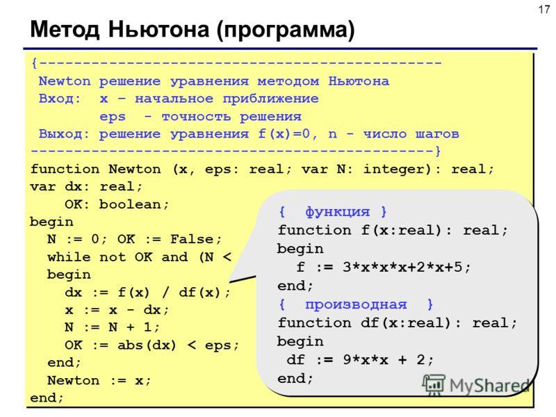 17 Метод Ньютона (программа) {---------------------------------------------- Newton решение уравнения методом Ньютона Вход: x – начальное приближение eps - точность решения Выход: решение уравнения f(x)=0, n - число шагов ----------------------------