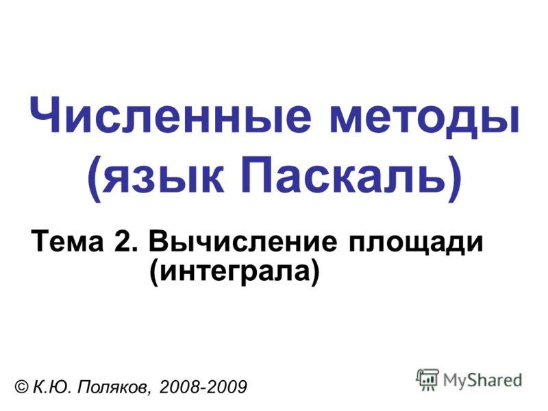 Численные методы (язык Паскаль) Тема 2. Вычисление площади (интеграла) © К.Ю. Поляков, 2008-2009