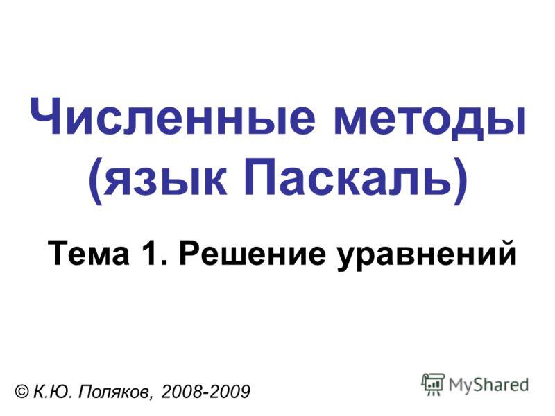 Численные методы (язык Паскаль) Тема 1. Решение уравнений © К.Ю. Поляков, 2008-2009