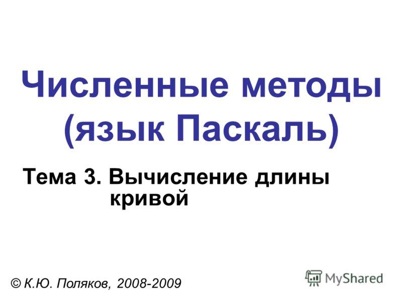 Численные методы (язык Паскаль) Тема 3. Вычисление длины кривой © К.Ю. Поляков, 2008-2009