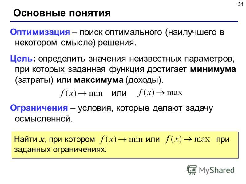 31 Найти x, при котором или при заданных ограничениях. Основные понятия Оптимизация – поиск оптимального (наилучшего в некотором смысле) решения. Цель: определить значения неизвестных параметров, при которых заданная функция достигает минимума (затра