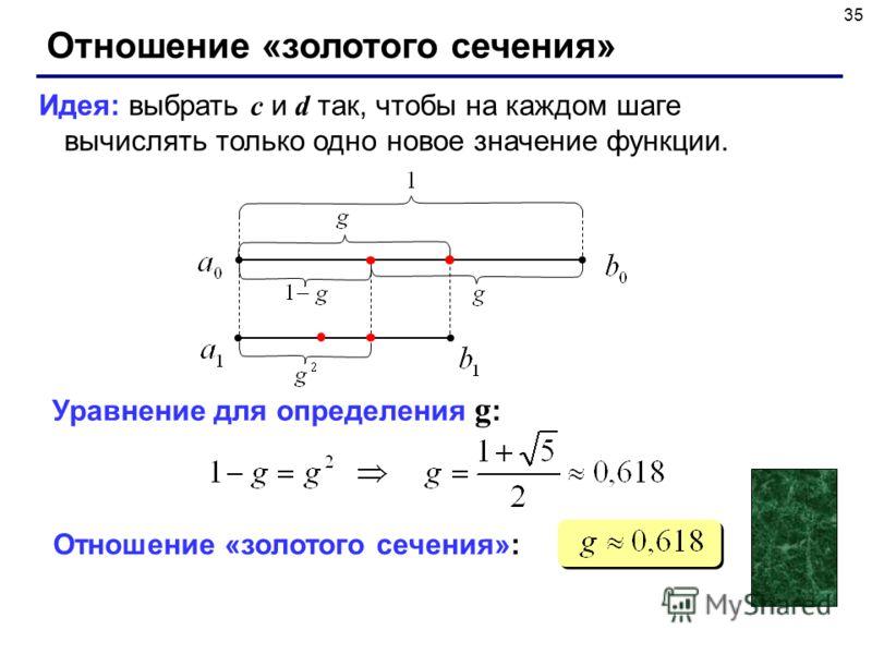 35 Отношение «золотого сечения» Идея: выбрать c и d так, чтобы на каждом шаге вычислять только одно новое значение функции. Уравнение для определения g : Отношение «золотого сечения»: