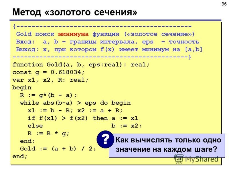 36 Метод «золотого сечения» {---------------------------------------------- Gold поиск минимума функции («золотое сечение») Вход: a, b – границы интервала, eps – точность Выход: x, при котором f(x) имеет минимум на [a,b] -----------------------------