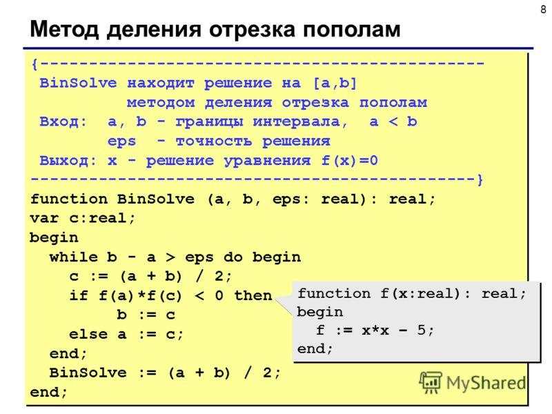 8 Метод деления отрезка пополам {---------------------------------------------- BinSolve находит решение на [a,b] методом деления отрезка пополам Вход: a, b - границы интервала, a < b eps - точность решения Выход: x - решение уравнения f(x)=0 -------