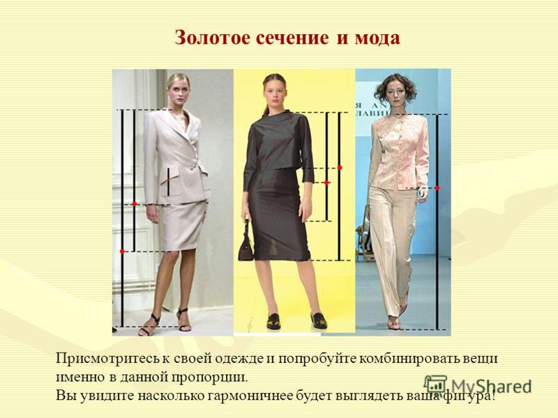 Золотое сечение и мода Присмотритесь к своей одежде и попробуйте комбинировать вещи именно в данной пропорции. Вы увидите насколько гармоничнее будет выглядеть ваша фигура!