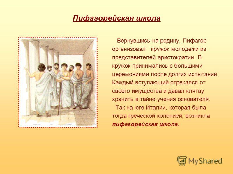 Пифагорейская школа Вернувшись на родину, Пифагор организовал кружок молодежи из представителей аристократии. В кружок принимались с большими церемониями после долгих испытаний. Каждый вступающий отрекался от своего имущества и давал клятву хранить в