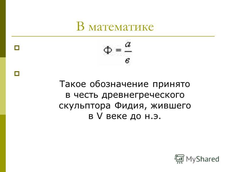 В математике Такое обозначение принято в честь древнегреческого скульптора Фидия, жившего в V веке до н.э.