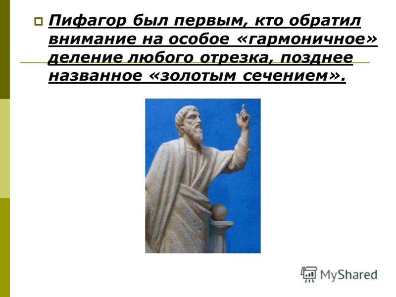 Пифагор был первым, кто обратил внимание на особое «гармоничное» деление любого отрезка, позднее названное «золотым сечением».