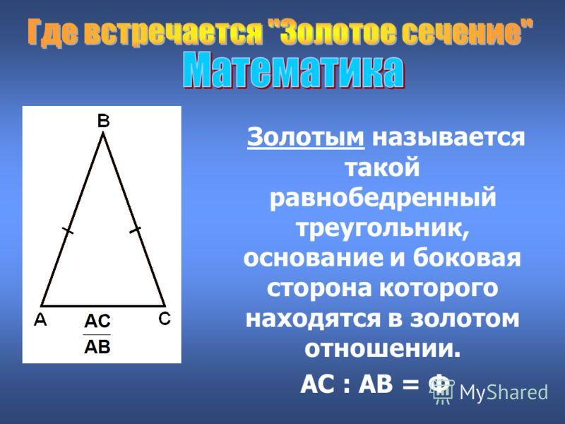 Золотым называется такой равнобедренный треугольник, основание и боковая сторона которого находятся в золотом отношении. АС : АВ = Ф