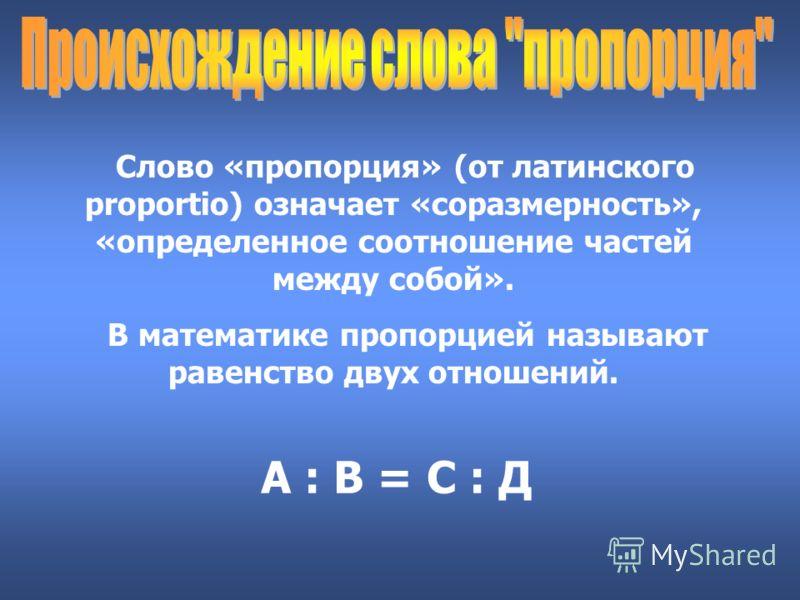 Слово «пропорция» (от латинского proportio) означает «соразмерность», «определенное соотношение частей между собой». В математике пропорцией называют равенство двух отношений. А : В = С : Д