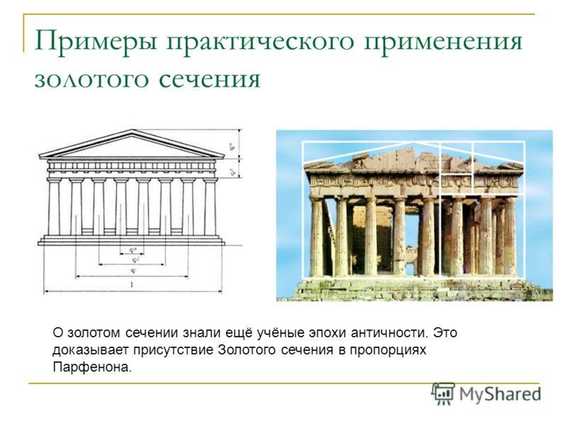 Примеры практического применения золотого сечения О золотом сечении знали ещё учёные эпохи античности. Это доказывает присутствие Золотого сечения в пропорциях Парфенона.